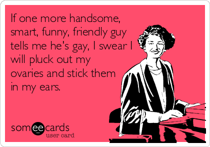 If one more handsome, smart, funny, friendly guy tells me he's gay, I swear I will pluck out my ovaries and stick them in my ears.