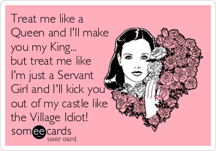Treat me like a Queen and I'll make you my King... but treat me like I'm just a Servant Girl and I'll kick you out of my castle like the Village Idiot!