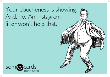 Your doucheness is showing. And, no. An Instagram filter won't help that.