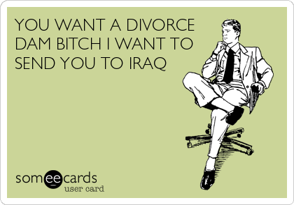 YOU WANT A DIVORCE DAM BITCH I WANT TO SEND YOU TO IRAQ