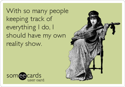 With so many people keeping track of everything I do, I should have my own reality show.