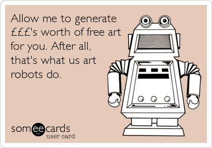 Allow me to generate £££'s worth of free art for you. After all, that's what us art robots do.