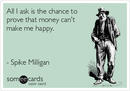 All I ask is the chance to prove that money can't make me happy.    - Spike Milligan