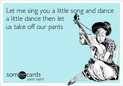 Let me sing you a little song and dance a little dance then let us take off our pants