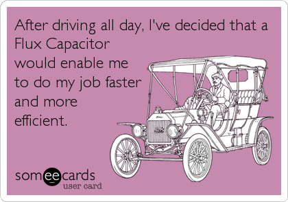 After driving all day, I've decided that a Flux Capacitor would enable me to do my job faster  and more efficient.