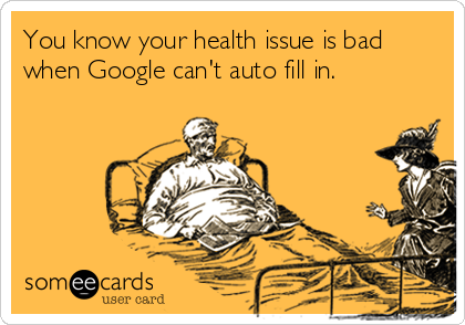 You know your health issue is bad when Google can't auto fill in.