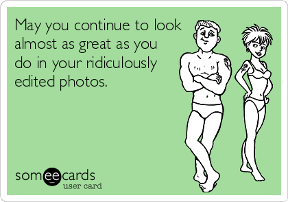 May you continue to look  almost as great as you do in your ridiculously edited photos.