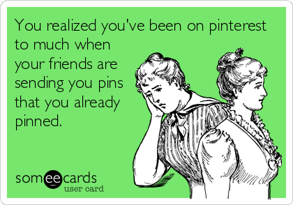 You realized you've been on pinterest to much when your friends are sending you pins that you already pinned.