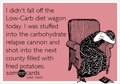 I didn't fall off the Low-Carb diet wagon today. I was stuffed into the carbohydrate relapse cannon and shot into the next county filled with fried potatoes.