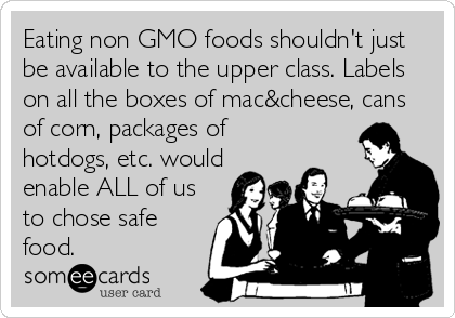 Eating non GMO foods shouldn't just be available to the upper class. Labels on all the boxes of mac&cheese, cans of corn, packages of hotdogs, etc. wou