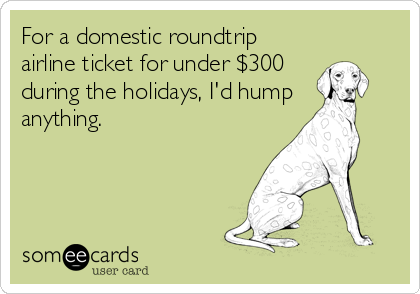 For a domestic roundtrip airline ticket for under $300 during the holidays, I'd hump anything.