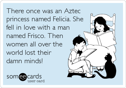 There once was an Aztec princess named Felicia. She fell in love with a man named Frisco. Then women all over the world lost their damn m