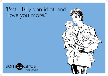 """""""Psst,....Billy's an idiot, and I love you more."""""""