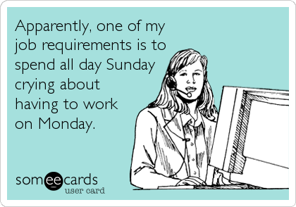 Apparently, one of my job requirements is to spend all day Sunday crying about having to work on Monday.