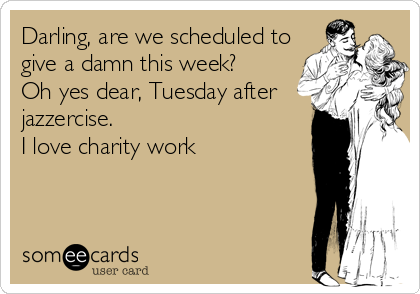 Darling, are we scheduled to give a damn this week?  Oh yes dear, Tuesday after jazzercise. I love charity work