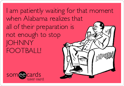 I am patiently waiting for that moment when Alabama realizes that all of their preparation is not enough to stop JOHNNY FOOTBALL!