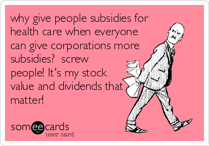 why give people subsidies for health care when everyone can give corporations more subsidies?  screw people! It's my stock value and dividends that matter!
