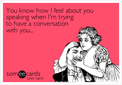 You know how I feel about you speaking when I'm trying to have a conversation  with you...