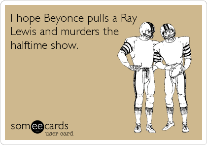 I hope Beyonce pulls a Ray Lewis and murders the halftime show.