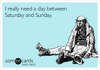 I really need a day between  Saturday and Sunday.