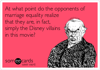 At what point do the opponents of marriage equality realize that they are, in fact, simply the Disney villains in this movie?