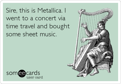 Sire, this is Metallica. I went to a concert via time travel and bought some sheet music.