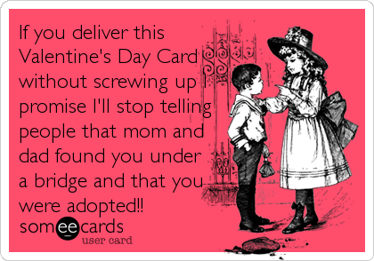 If you deliver this Valentine's Day Card without screwing up I promise I'll stop telling people that mom and dad found you under a bridge a