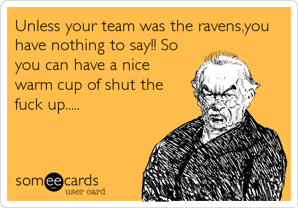 Unless your team was the ravens,you have nothing to say!! So you can have a nice warm cup of shut the fuck up.....