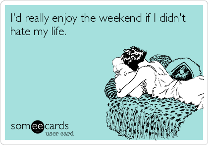 I'd really enjoy the weekend if I didn't hate my life.