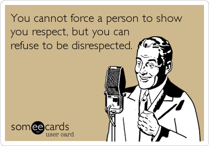 You cannot force a person to show you respect, but you can refuse to be disrespected.