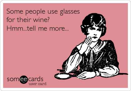 Some people use glasses for their wine? Hmm...tell me more...