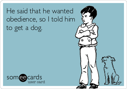He said that he wanted  obedience, so I told him to get a dog.