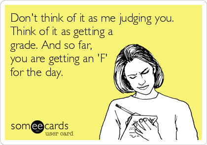 Don't think of it as me judging you. Think of it as getting a grade. And so far, you are getting an 'F' for the day.