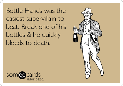 Bottle Hands was the easiest supervillain to beat. Break one of his bottles & he quickly bleeds to death.
