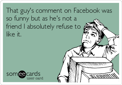That guy's comment on Facebook was so funny but as he's not a friend I absolutely refuse to like it.