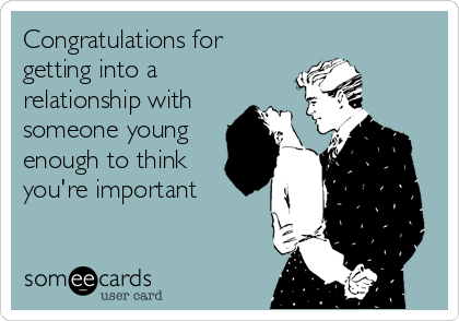 Congratulations for getting into a relationship with someone young enough to think you're important