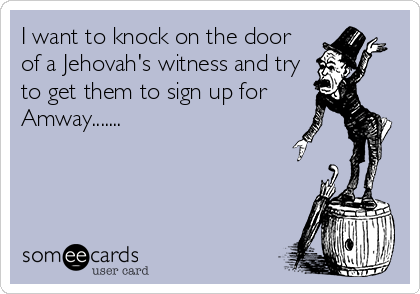 I want to knock on the door of a Jehovah's witness and try to get them to sign up for Amway.......