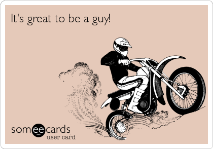 It's great to be a guy!