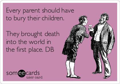 Every parent should have to bury their children.  They brought death into the world in the first place. DB