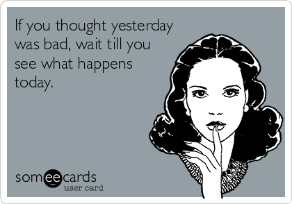 If you thought yesterday was bad, wait till you see what happens today.