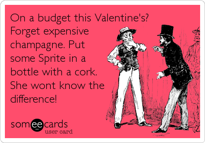 On a budget this Valentine's?  Forget expensive champagne. Put some Sprite in a bottle with a cork. She wont know the difference!