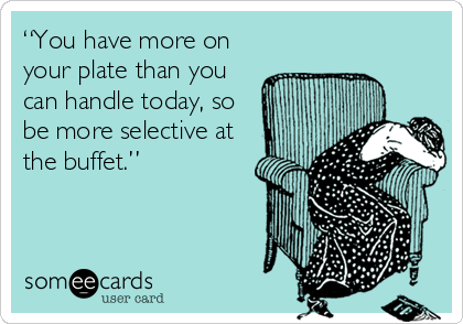"""You have more on your plate than you can handle today, so be more selective at the buffet."""