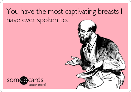 You have the most captivating breasts I have ever spoken to.