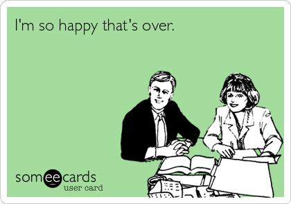 I'm so happy that's over.