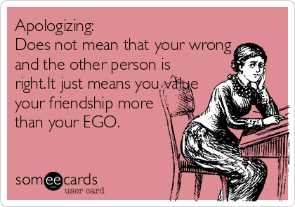 Apologizing: Does not mean that your wrong and the other person is right.It just means you value your friendship more than your EGO.
