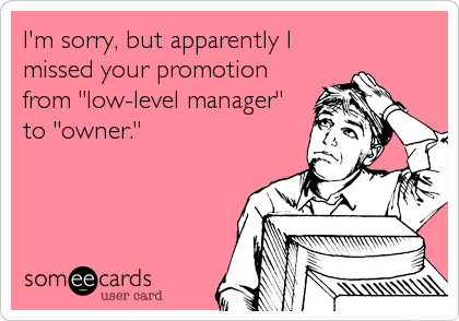 """I'm sorry, but apparently I missed your promotion from """"low-level manager"""" to """"owner."""""""