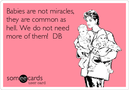 Babies are not miracles, they are common as hell. We do not need more of them!  DB