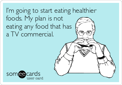 I'm going to start eating healthier foods. My plan is not eating any food that has a TV commercial.