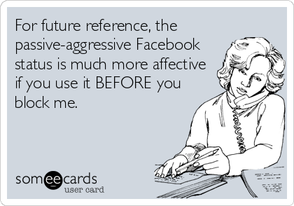 For future reference, the passive-aggressive Facebook status is much more affective if you use it BEFORE you block me.