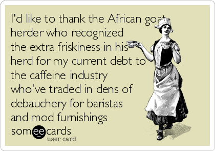 I'd like to thank the African goat herder who recognized the extra friskiness in his herd for my current debt to the caffeine industry who've traded in dens of   debauchery for baristas and mod furnishings